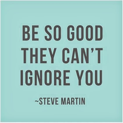 Be so good they can't ignore you. Steve Martin