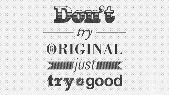 Don't try to be original just try to be good.