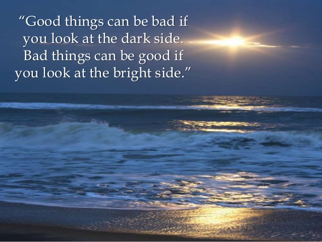 Good things can be bad if you look at the dark side. Bad things can be good if you looke at the bright side.
