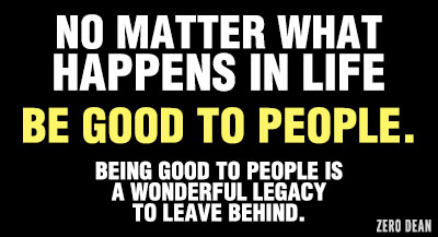 No matter what happens in life be good to people. Being good to people is a wonderful legacy to leave behind.